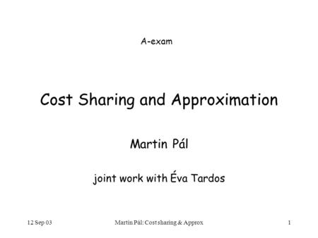 12 Sep 03Martin Pál: Cost sharing & Approx1 Cost Sharing and Approximation Martin Pál joint work with Éva Tardos A-exam.