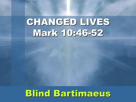 CHANGED LIVES Mark 10:46-52 Blind Bartimaeus.