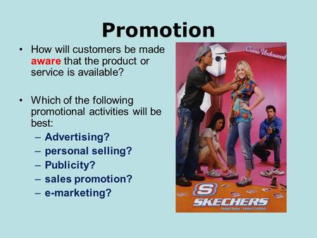 Promotion How will customers be made aware that the product or service is available? Which of the following promotional activities will be best: –Advertising?