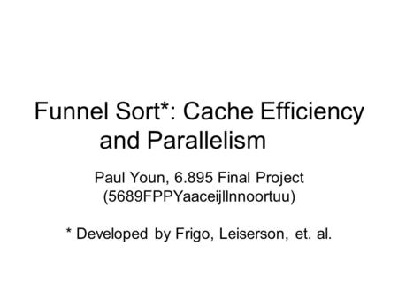 Funnel Sort*: Cache Efficiency and Parallelism Paul Youn, 6.895 Final Project (5689FPPYaaceijllnnoortuu) * Developed by Frigo, Leiserson, et. al.