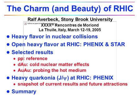 Ralf Averbeck, Stony Brook University XXXX th Rencontres de Moriond La Thuile, Italy, March 12-19, 2005 The Charm (and Beauty) of RHIC l Heavy flavor in.