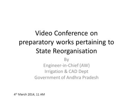 Video Conference on preparatory works pertaining to State Reorganisation By Engineer-in-Chief (AW) Irrigation & CAD Dept Government of Andhra Pradesh 4.