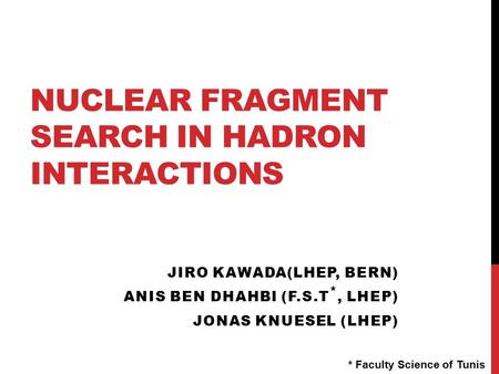NUCLEAR FRAGMENT SEARCH IN HADRON INTERACTIONS JIRO KAWADA(LHEP, BERN) ANIS BEN DHAHBI (F.S.T *, LHEP) JONAS KNUESEL (LHEP) * Faculty Science of Tunis.