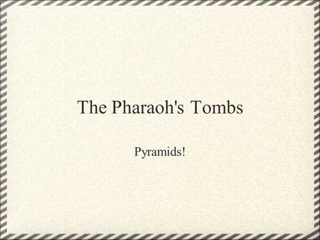 The Pharaoh's Tombs Pyramids!. Pyramids: huge buildings with 4 sloping, triangle- shaped sides.