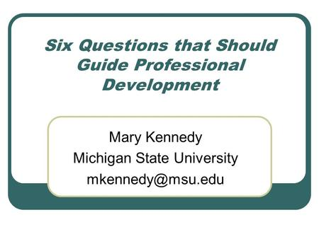 Six Questions that Should Guide Professional Development Mary Kennedy Michigan State University