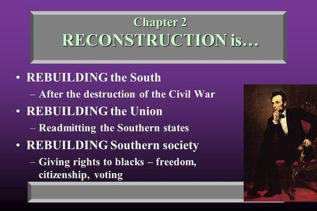 Chapter 2 RECONSTRUCTION is… REBUILDING the South –After the destruction of the Civil War REBUILDING the Union –Readmitting the Southern states REBUILDING.