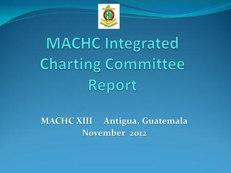 MACHC XIII Antigua, Guatemala November 2012. International Charts Used an evolving GIS planning tool to guide discussions Updated the actions from last.