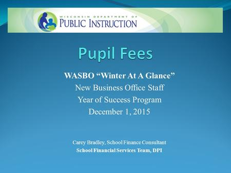 "WASBO ""Winter At A Glance"" New Business Office Staff Year of Success Program December 1, 2015 Carey Bradley, School Finance Consultant School Financial."