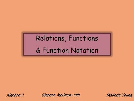 Algebra 1 Glencoe McGraw-Hill Malinda Young Relations, Functions & Function Notation.