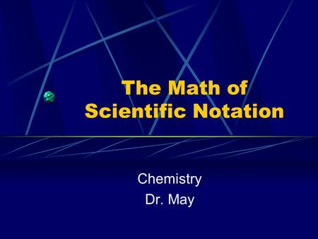The Math of Scientific Notation Chemistry Dr. May.