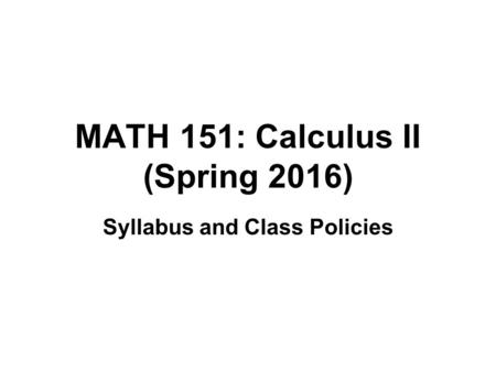MATH 151: Calculus II (Spring 2016) Syllabus and Class Policies.