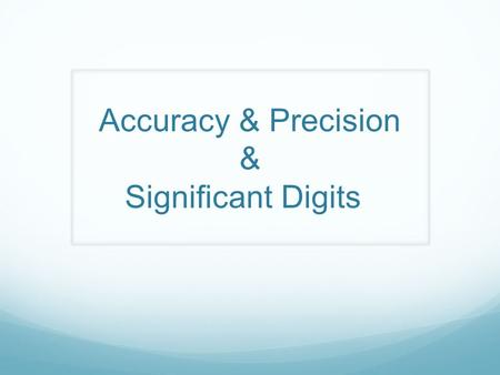 Accuracy & Precision & Significant Digits. Accuracy & Precision What's difference? Accuracy – The closeness of the average of a set of measurements to.