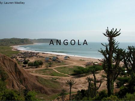 A N G O L A By: Lauren Wadley. Luanda is the capital Map.