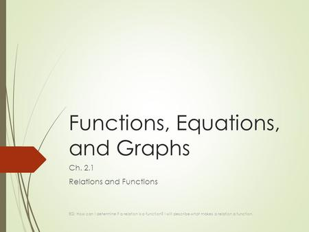 Functions, Equations, and Graphs Ch. 2.1 Relations and Functions EQ: How can I determine if a relation is a function? I will describe what makes a relation.