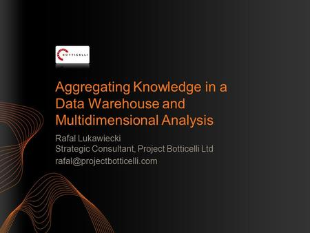Aggregating Knowledge in a Data Warehouse and Multidimensional Analysis Rafal Lukawiecki Strategic Consultant, Project Botticelli Ltd