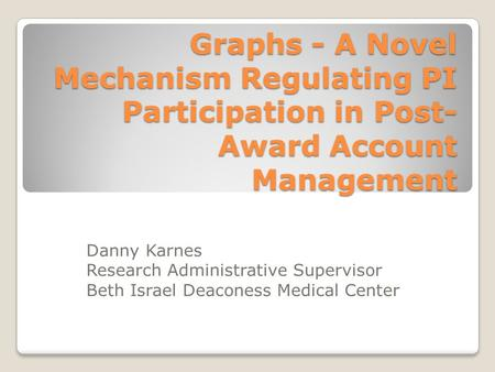 Graphs - A Novel Mechanism Regulating PI Participation in Post- Award Account Management Danny Karnes Research Administrative Supervisor Beth Israel Deaconess.