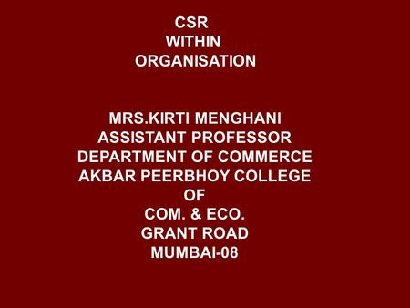 CSR WITHIN ORGANISATION MRS.KIRTI MENGHANI ASSISTANT PROFESSOR DEPARTMENT OF COMMERCE AKBAR PEERBHOY COLLEGE OF COM. & ECO. GRANT ROAD MUMBAI-08.