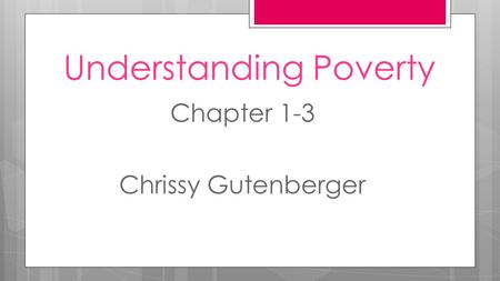 Understanding Poverty Chapter 1-3 Chrissy Gutenberger.