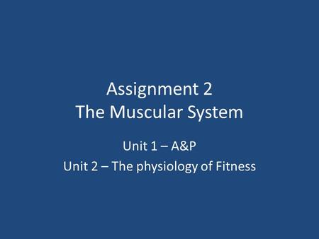 Assignment 2 The Muscular System Unit 1 – A&P Unit 2 – The physiology of Fitness.