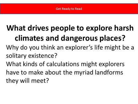 Get Ready to Read What drives people to explore harsh climates and dangerous places? Why do you think an explorer's life might be a solitary existence?