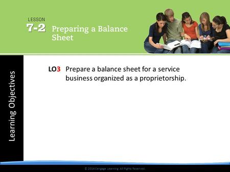 © 2014 Cengage Learning. All Rights Reserved. Learning Objectives © 2014 Cengage Learning. All Rights Reserved. LO3 Prepare a balance sheet for a service.
