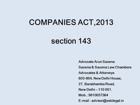 COMPANIES ACT,2013 section 143 Advocate Arun Saxena Saxena & Saxena Law Chambers Advocates & Attorneys 603-604, New Delhi House, 27, Barakhamba Road, New.