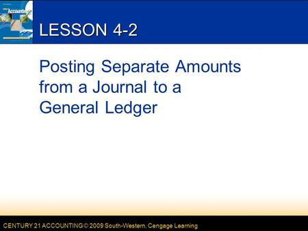 CENTURY 21 ACCOUNTING © 2009 South-Western, Cengage Learning LESSON 4-2 Posting Separate Amounts from a Journal to a General Ledger.