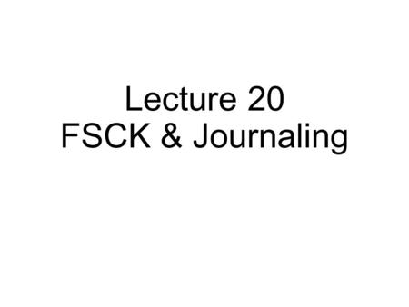 Lecture 20 FSCK & Journaling. FFS Review A few contributions: hybrid block size groups smart allocation.