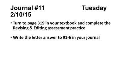 Journal #11 Tuesday 2/10/15 Turn to page 319 in your textbook and complete the Revising & Editing assessment practice Write the letter answer to #1-6 in.
