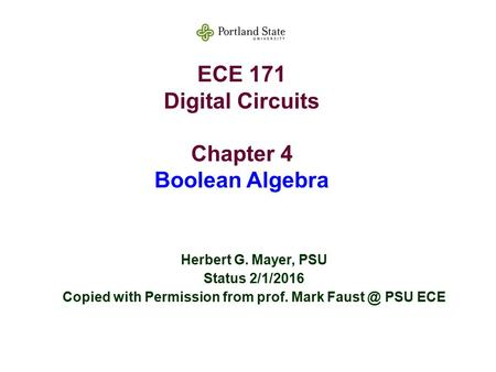 ECE 171 Digital Circuits Chapter 4 Boolean Algebra Herbert G. Mayer, PSU Status 2/1/2016 Copied with Permission from prof. Mark PSU ECE.