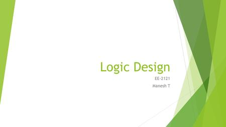 Logic Design EE-2121 Manesh T. Digital Systems  Introduction  Binary Quantities and Variables  Logic Gates  Boolean Algebra  Combinational Logic.