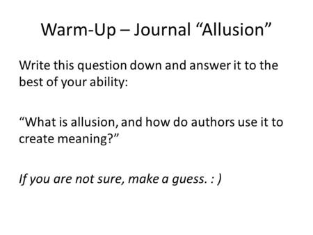 "Warm-Up – Journal ""Allusion"" Write this question down and answer it to the best of your ability: ""What is allusion, and how do authors use it to create."