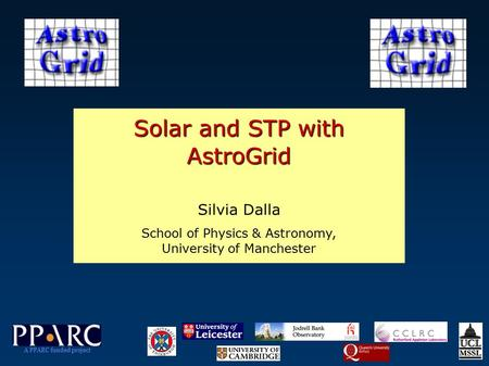 Solar and STP with AstroGrid Silvia Dalla School of Physics & Astronomy, University of Manchester A PPARC funded project.