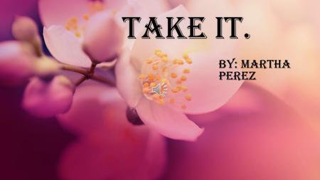 Take it.Take it. By: Martha Perez I'll give you my heart, darling take my soul as a sing of my love.