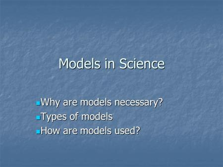 Models in Science Why are models necessary? Why are models necessary? Types of models Types of models How are models used? How are models used?