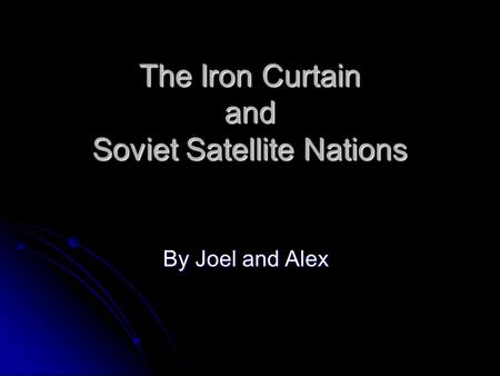 The Iron Curtain and Soviet Satellite Nations By Joel and Alex.
