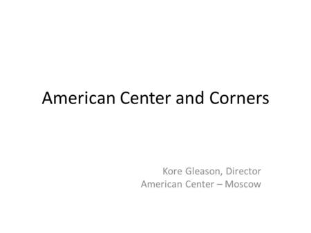 American Center and Corners Kore Gleason, Director American Center – Moscow.