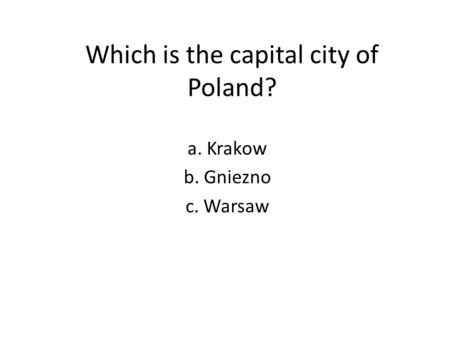 Which is the capital city of Poland? a. Krakow b. Gniezno c. Warsaw.