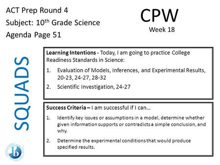SQUADS ACT Prep Round 4 Subject: 10 th Grade Science Agenda Page 51 Learning Intentions - Today, I am going to practice College Readiness Standards in.