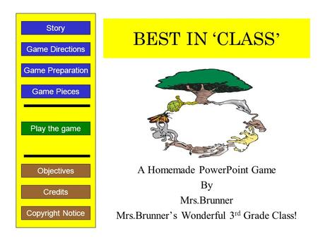 BEST IN 'CLASS ' A Homemade PowerPoint Game By Mrs.Brunner Mrs.Brunner's Wonderful 3 rd Grade Class! Play the game Game Directions Story Credits Copyright.