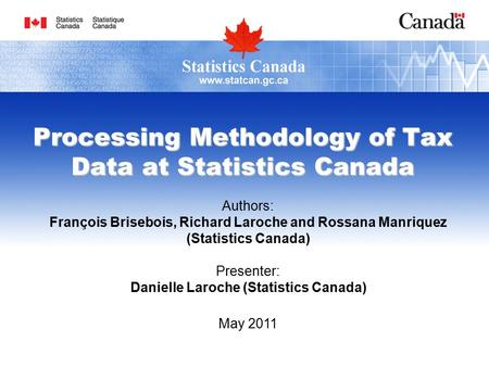 Processing Methodology of Tax Data at Statistics Canada Authors: François Brisebois, Richard Laroche and Rossana Manriquez (Statistics Canada) Presenter: