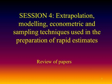 1 SESSION 4: Extrapolation, modelling, econometric and sampling techniques used in the preparation of rapid estimates Review of papers.