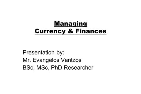 Managing Currency & Finances Presentation by: Mr. Evangelos Vantzos BSc, MSc, PhD Researcher.