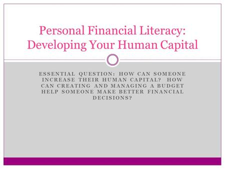 ESSENTIAL QUESTION: HOW CAN SOMEONE INCREASE THEIR HUMAN CAPITAL? HOW CAN CREATING AND MANAGING A BUDGET HELP SOMEONE MAKE BETTER FINANCIAL DECISIONS?