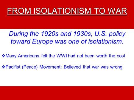 FROM ISOLATIONISM TO WAR During the 1920s and 1930s, U.S. policy toward Europe was one of isolationism.  Many Americans felt the WWI had not been worth.