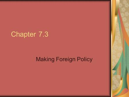 Chapter 7.3 Making Foreign Policy. The President and Foreign Policy Foreign policy is a nation's overall plan for dealing with other nations. The basic.