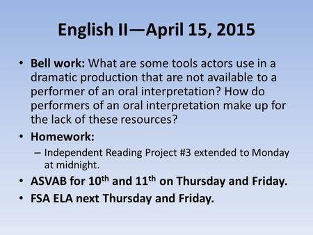 English II—April 15, 2015 Bell work: What are some tools actors use in a dramatic production that are not available to a performer of an oral interpretation?