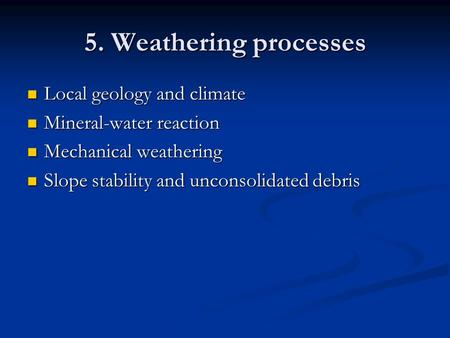 5. Weathering processes Local geology and climate Local geology and climate Mineral-water reaction Mineral-water reaction Mechanical weathering Mechanical.