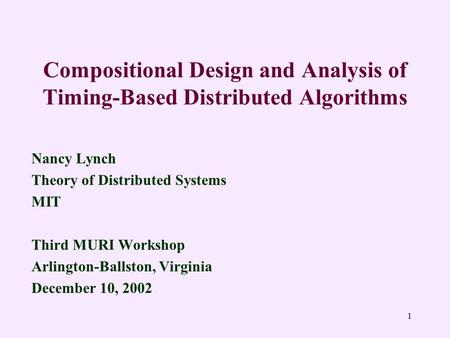 1 Compositional Design and Analysis of Timing-Based Distributed Algorithms Nancy Lynch Theory of Distributed Systems MIT Third MURI Workshop Arlington-Ballston,