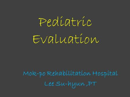 Pediatric Evaluation Mok-po Rehabilitation Hospital Lee Su-hyun,PT.